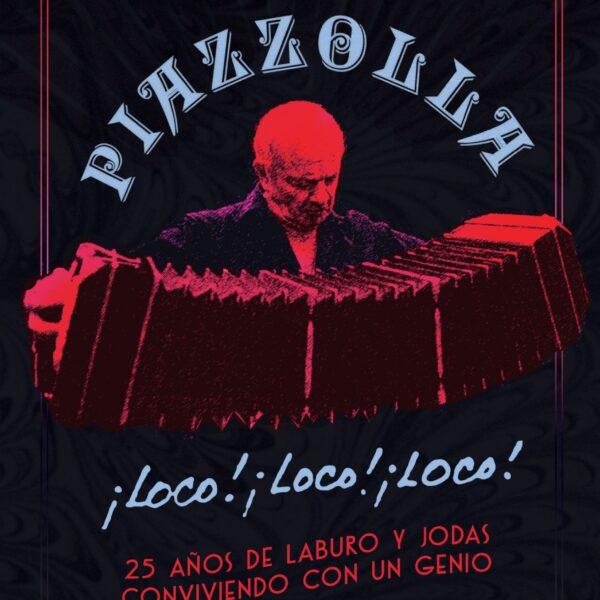 Piazzolla ¡loco! ¡loco! ¡loco! 25 años de laburo y jodas conviviendo con un genio LIBRO